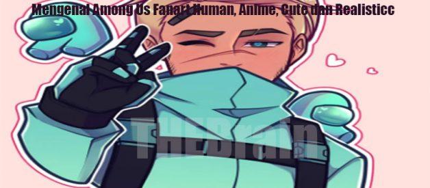 Mengenal Among Us Fanart Human, Anime, Cute dan Realistic