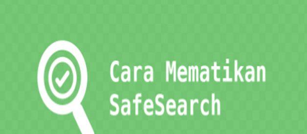 Cara Mematikan Safe Search, Cek Disini Penjelasannya